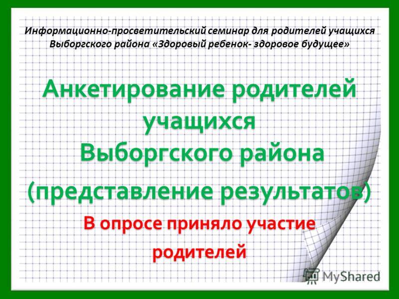 Анкетирование родителей учащихся Выборгского района (представление результатов) В опросе приняло участие родителей Информационно-просветительский семинар для родителей учащихся Выборгского района «Здоровый ребенок- здоровое будущее»