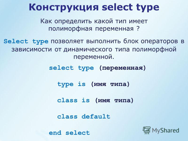 Конструкция select type Как определить какой тип имеет полиморфная переменная ? Select type позволяет выполнить блок операторов в зависимости от динамического типа полиморфной переменной. select type (переменная) type is (имя типа) class is (имя типа