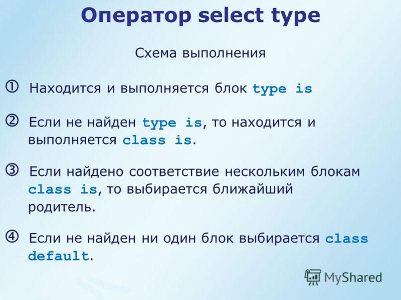 Оператор select type Схема выполнения Находится и выполняется блок type is Если не найден type is, то находится и выполняется class is. Если найдено соответствие нескольким блокам class is, то выбирается ближайший родитель. Если не найден ни один бло