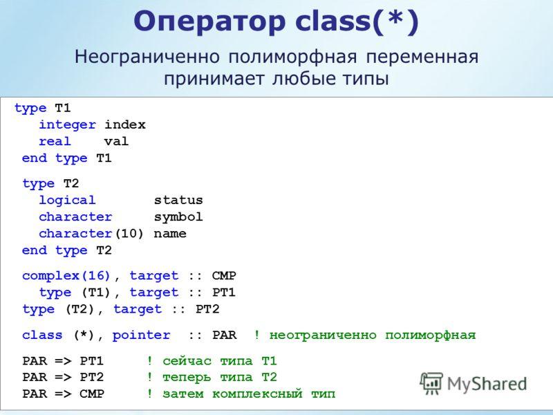 Оператор class(*) Неограниченно полиморфная переменная принимает любые типы type T1 integer index real val end type T1 type T2 logical status character symbol character(10) name end type T2 complex(16), target :: CMP type (T1), target :: PT1 type (T2