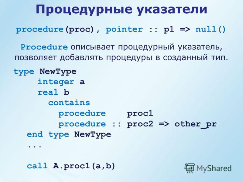 procedure(proc), pointer :: p1 => null() Процедурные указатели type NewType integer a real b contains procedure proc1 procedure :: proc2 => other_pr end type NewType... call A.proc1(a,b) Procedure описывает процедурный указатель, позволяет добавлять