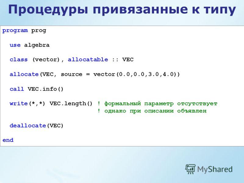Процедуры привязанные к типу program prog use algebra class (vector), allocatable :: VEC allocate(VEC, source = vector(0.0,0.0,3.0,4.0)) call VEC.info() write(*,*) VEC.length() ! формальный параметр отсутствует ! однако при описании объявлен dealloca