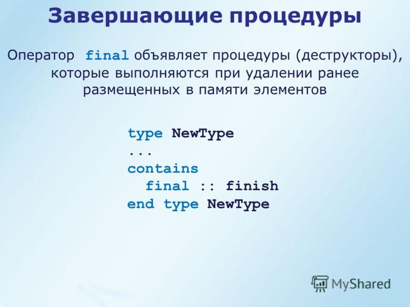 type NewType... contains final :: finish end type NewType Завершающие процедуры Оператор final объявляет процедуры (деструкторы), которые выполняются при удалении ранее размещенных в памяти элементов