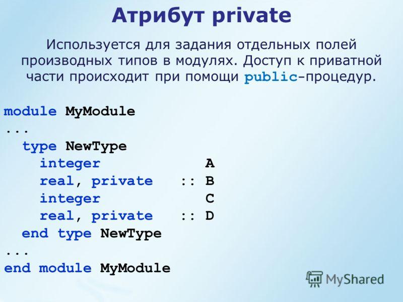 module MyModule... type NewType integer A real, private :: B integer C real, private :: D end type NewType... end module MyModule Атрибут private Используется для задания отдельных полей производных типов в модулях. Доступ к приватной части происходи