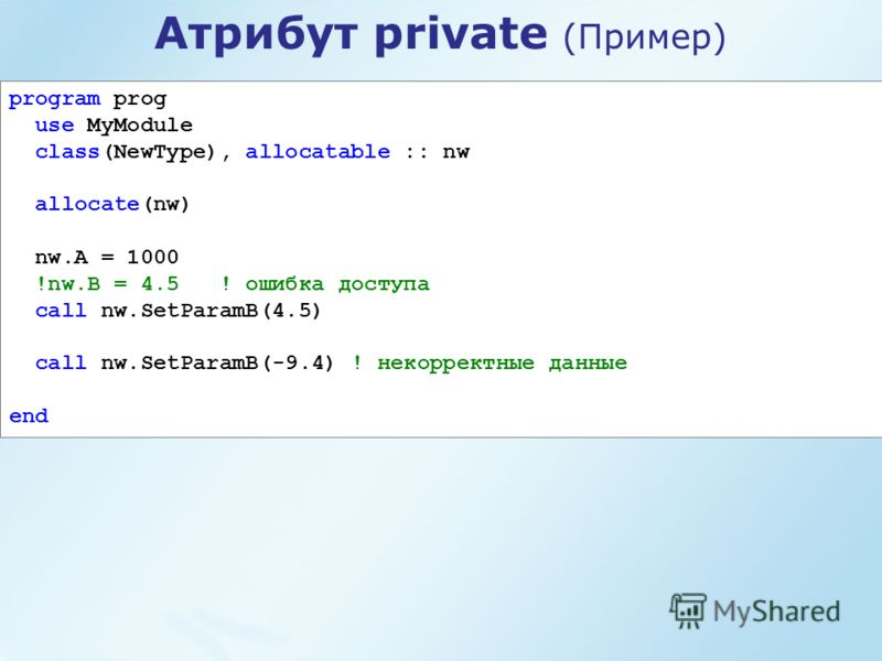 program prog use MyModule class(NewType), allocatable :: nw allocate(nw) nw.A = 1000 !nw.B = 4.5 ! ошибка доступа call nw.SetParamB(4.5) call nw.SetParamB(-9.4) ! некорректные данные end Атрибут private (Пример)