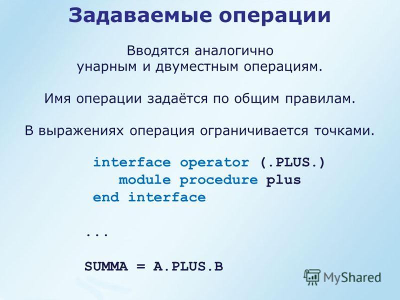 Задаваемые операции Вводятся аналогично унарным и двуместным операциям. Имя операции задаётся по общим правилам. В выражениях операция ограничивается точками. interface operator (.PLUS.) module procedure plus end interface... SUMMA = A.PLUS.B