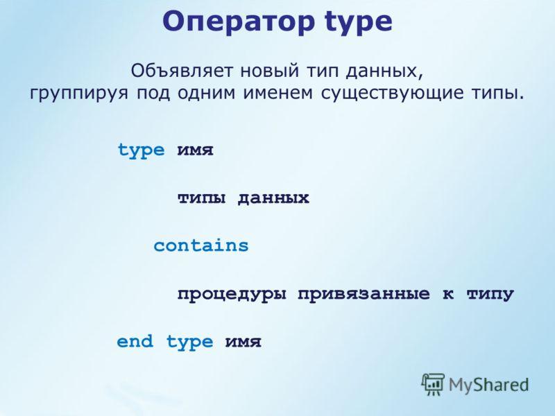 Оператор type Объявляет новый тип данных, группируя под одним именем существующие типы. type имя типы данных contains процедуры привязанные к типу end type имя