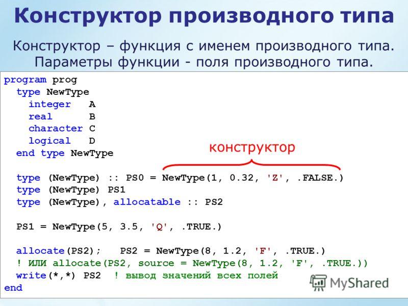 Конструктор производного типа program prog type NewType integer A real B character C logical D end type NewType type (NewType) :: PS0 = NewType(1, 0.32, 'Z',.FALSE.) type (NewType) PS1 type (NewType), allocatable :: PS2 PS1 = NewType(5, 3.5, 'Q',.TRU