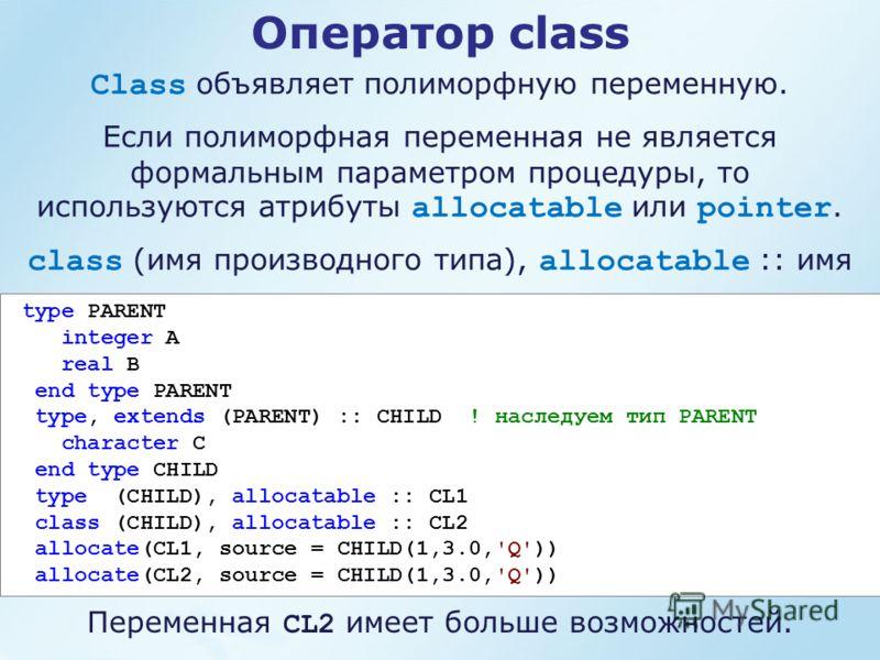 Оператор class Class объявляет полиморфную переменную. Если полиморфная переменная не является формальным параметром процедуры, то используются атрибуты allocatable или pointer. class (имя производного типа), allocatable :: имя type PARENT integer A