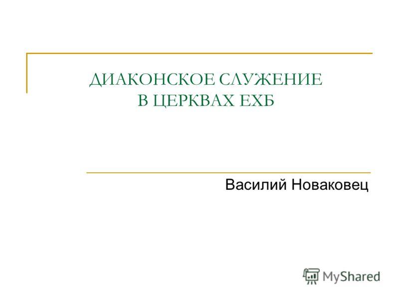 ДИАКОНСКОЕ СЛУЖЕНИЕ В ЦЕРКВАХ ЕХБ Василий Новаковец