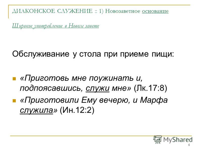6 ДИАКОНСКОЕ СЛУЖЕНИЕ :: 1) Новозаветное основание Широкое употребление в Новом завете Обслуживание у стола при приеме пищи: «Приготовь мне поужинать и, подпоясавшись, служи мне» (Лк.17:8) «Приготовили Ему вечерю, и Марфа служила» (Ин.12:2)