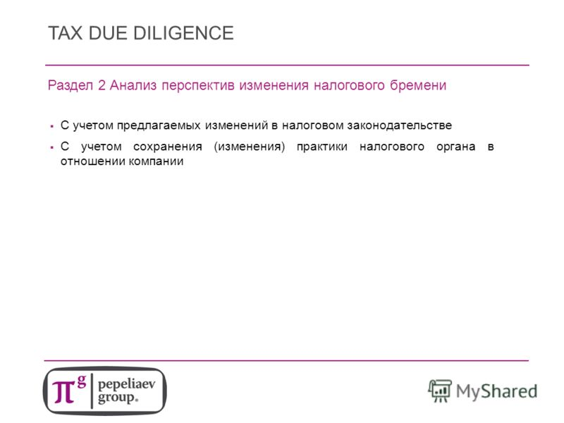 TAX DUE DILIGENCE Раздел 2 Анализ перспектив изменения налогового бремени С учетом предлагаемых изменений в налоговом законодательстве С учетом сохранения (изменения) практики налогового органа в отношении компании