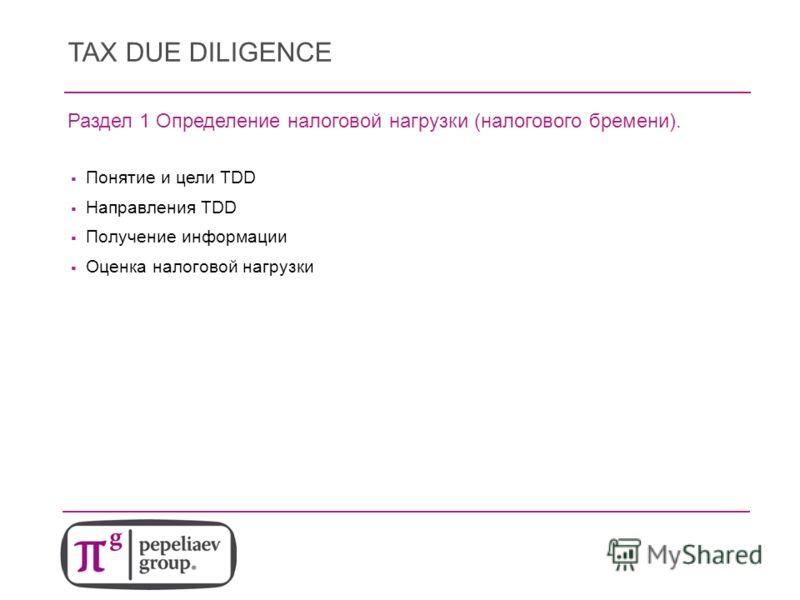 TAX DUE DILIGENCE Раздел 1 Определение налоговой нагрузки (налогового бремени). Понятие и цели TDD Направления TDD Получение информации Оценка налоговой нагрузки