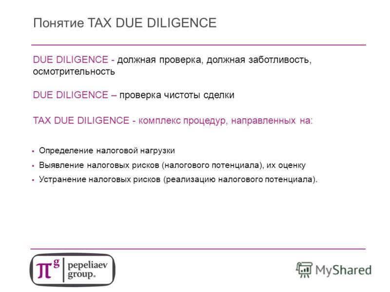 Понятие TAX DUE DILIGENCE DUE DILIGENCE - должная проверка, должная заботливость, осмотрительность DUE DILIGENCE – проверка чистоты сделки Определение налоговой нагрузки Выявление налоговых рисков (налогового потенциала), их оценку Устранение налогов