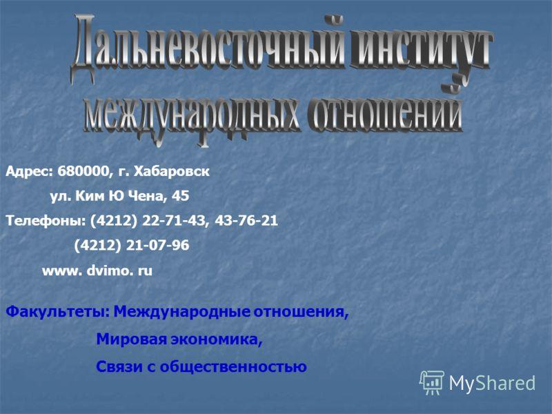 Адрес: 680000, г. Хабаровск ул. Ким Ю Чена, 45 Телефоны: (4212) 22-71-43, 43-76-21 (4212) 21-07-96 www. dvimo. ru Факультеты: Международные отношения, Мировая экономика, Связи с общественностью