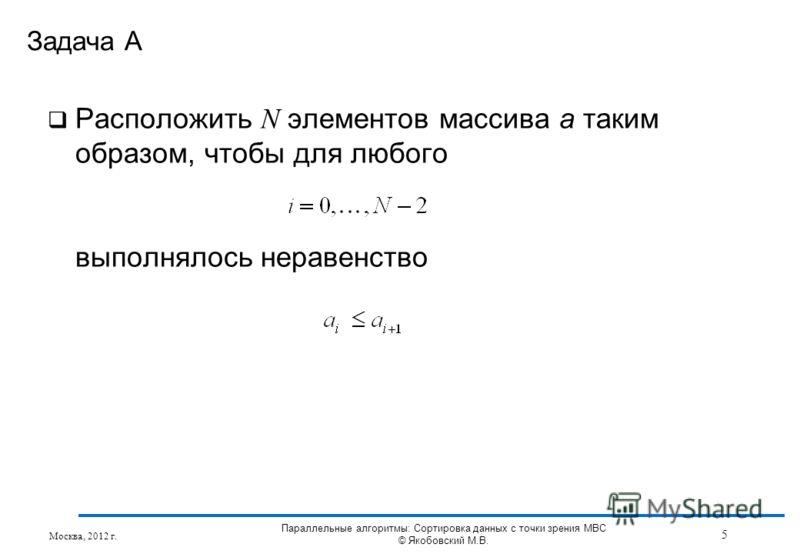 Расположить N элементов массива a таким образом, чтобы для любого выполнялось неравенство Задача А Москва, 2012 г. 5 Параллельные алгоритмы: Сортировка данных с точки зрения МВС © Якобовский М.В.