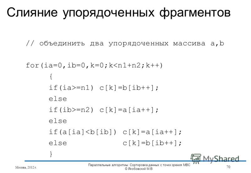 Слияние упорядоченных фрагментов // объединить два упорядоченных массива a,b for(ia=0,ib=0,k=0;k=n1) c[k]=b[ib++]; else if(ib>=n2) c[k]=a[ia++]; else if(a[ia]