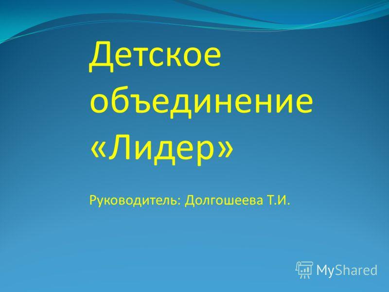 Детское объединение «Лидер» Руководитель: Долгошеева Т.И.