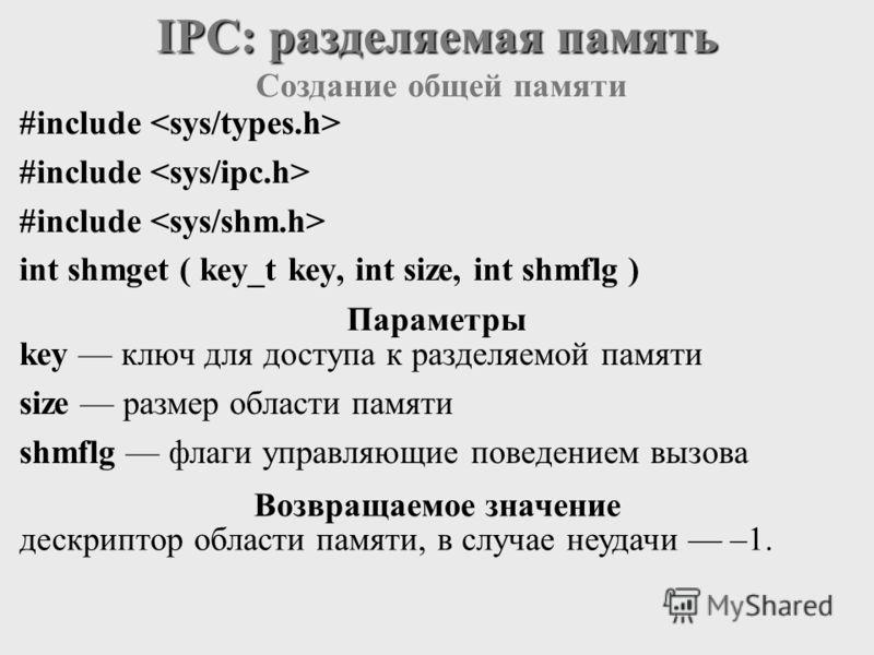 #include int shmget ( key_t key, int size, int shmflg ) IPC: разделяемая память key ключ для доступа к разделяемой памяти size размер области памяти shmflg флаги управляющие поведением вызова дескриптор области памяти, в случае неудачи –1. Создание о