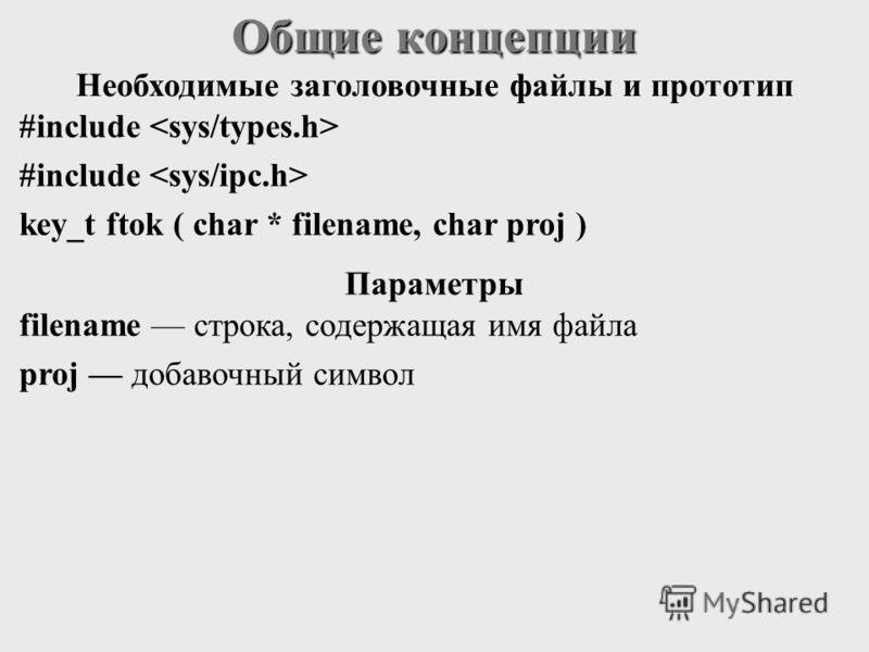 Общие концепции #include key_t ftok ( char * filename, char proj ) filename строка, cодержащая имя файла proj добавочный символ Необходимые заголовочные файлы и прототип Параметры