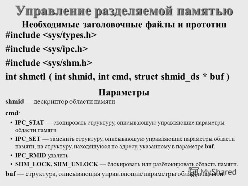 #include int shmctl ( int shmid, int cmd, struct shmid_ds * buf ) Управление разделяемой памятью shmid дескриптор области памяти cmd: IPC_STAT скопировать структуру, описывающую управляющие параметры области памяти IPC_SET заменить структуру, описыва