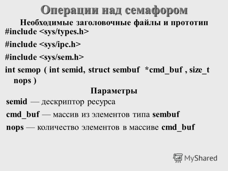 #include int semop ( int semid, struct sembuf *cmd_buf, size_t nops ) Операции над семафором semid дескриптор ресурса cmd_buf массив из элементов типа sembuf nops количество элементов в массиве cmd_buf Необходимые заголовочные файлы и прототип Параме