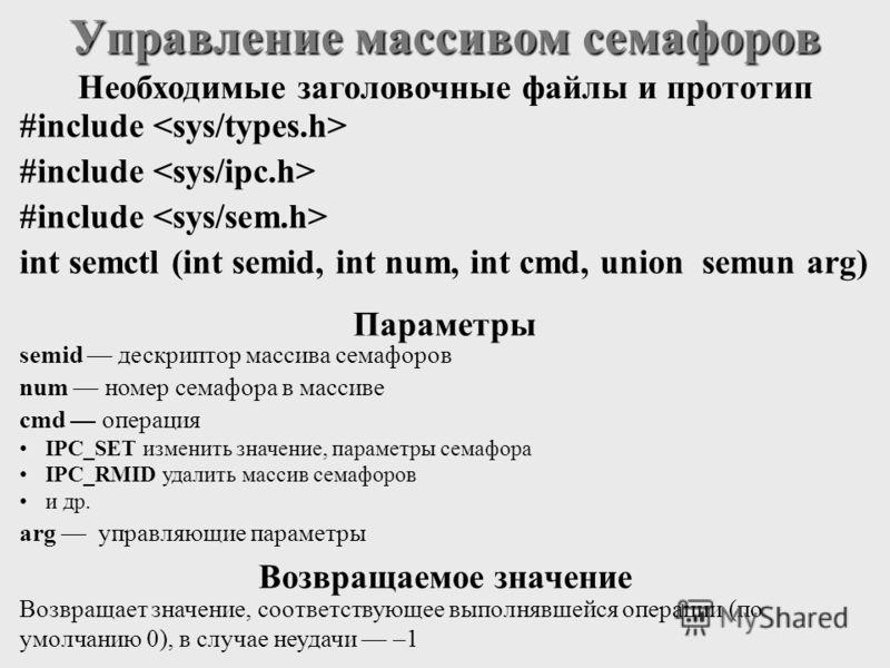 #include int semctl (int semid, int num, int cmd, union semun arg) Управление массивом семафоров semid дескриптор массива семафоров num номер семафора в массиве cmd операция IPC_SET изменить значение, параметры семафора IPC_RMID удалить массив семафо