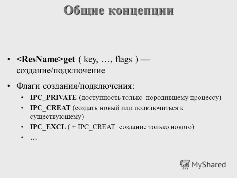 Общие концепции get ( key, …, flags ) создание/подключение Флаги cоздания/подключения: IPC_PRIVATE (доступность только породившему процессу) IPC_CREAT (создать новый или подключиться к существующему) IPC_EXCL ( + IPC_CREAT создание только нового) …