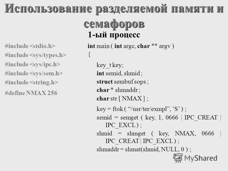 Использование разделяемой памяти и семафоров int main ( int argc, char ** argv ) { key_t key; int semid, shmid ; struct sembuf sops ; char * shmaddr ; char str [ NMAX ] ; key = ftok ( /usr/ter/exmpl, S ) ; semid = semget ( key, 1, 0666   IPC_CREAT  