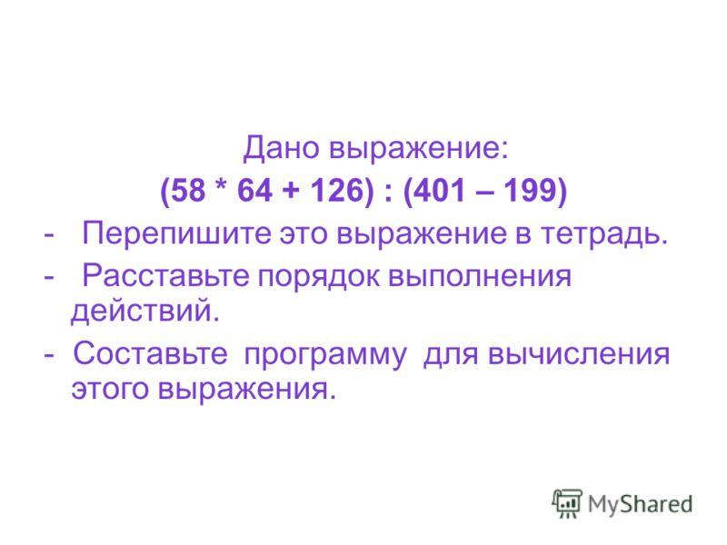 Дано выражение: (58 * 64 + 126) : (401 – 199) - Перепишите это выражение в тетрадь. - Расставьте порядок выполнения действий. - Составьте программу для вычисления этого выражения.