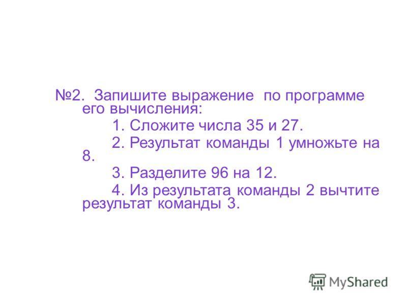 2. Запишите выражение по программе его вычисления: 1. Сложите числа 35 и 27. 2. Результат команды 1 умножьте на 8. 3. Разделите 96 на 12. 4. Из результата команды 2 вычтите результат команды 3.