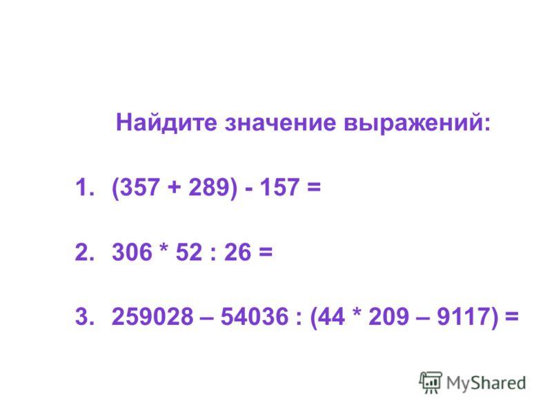 Найдите значение выражений: 1.(357 + 289) - 157 = 2.306 * 52 : 26 = 3.259028 – 54036 : (44 * 209 – 9117) =