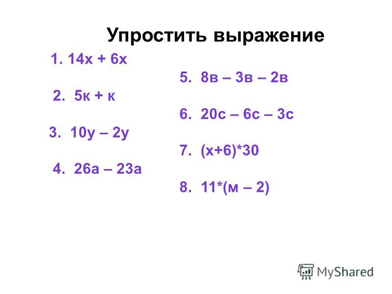 Упростить выражение 1. 14х + 6х 5. 8в – 3в – 2в 2. 5к + к 6. 20с – 6с – 3с 3. 10у – 2у 7. (х+6)*30 4. 26а – 23а 8. 11*(м – 2)