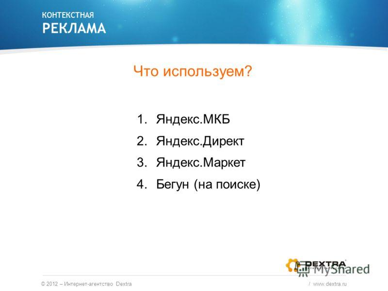 Что используем? 1.Яндекс.МКБ 2.Яндекс.Директ 3.Яндекс.Маркет 4.Бегун (на поиске) КОНТЕКСТНАЯ РЕКЛАМА © 2012 – Интернет-агентство Dextra / www.dextra.ru