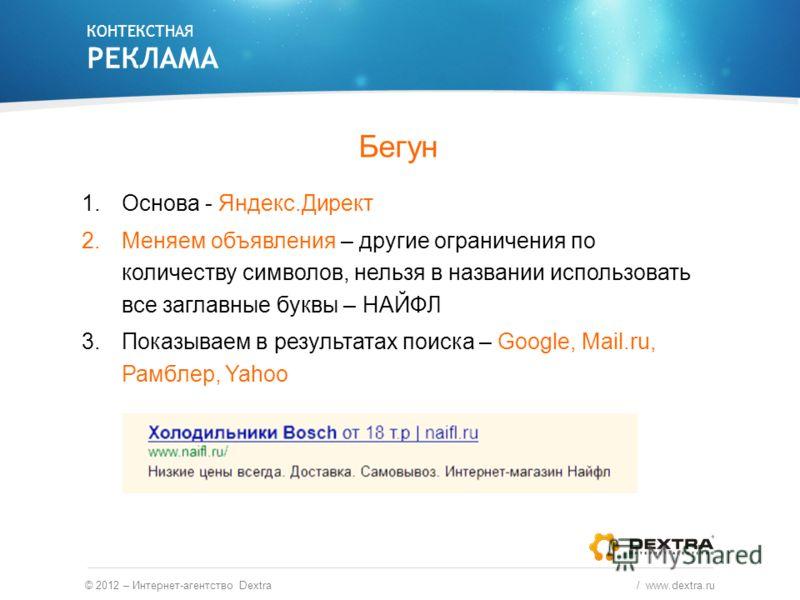 Бегун 1.Основа - Яндекс.Директ 2.Меняем объявления – другие ограничения по количеству символов, нельзя в названии использовать все заглавные буквы – НАЙФЛ 3.Показываем в результатах поиска – Google, Mail.ru, Рамблер, Yahoo КОНТЕКСТНАЯ РЕКЛАМА © 2012