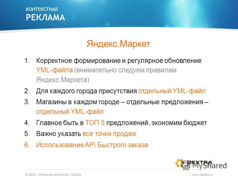 Яндекс.Маркет 1.Корректное формирование и регулярное обновление YML-файла (внимательно следуем правилам Яндекс.Маркета) 2.Для каждого города присутствия отдельный YML-файл 3.Магазины в каждом городе – отдельные предложения – отдельный YML-файл 4.Глав