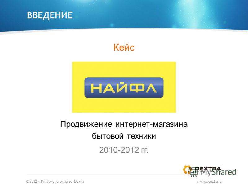 ВВЕДЕНИЕ © 2012 – Интернет-агентство Dextra / www.dextra.ru Кейс Продвижение интернет-магазина бытовой техники 2010-2012 гг.