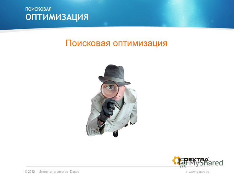 Поисковая оптимизация ПОИСКОВАЯ ОПТИМИЗАЦИЯ © 2012 – Интернет-агентство Dextra / www.dextra.ru