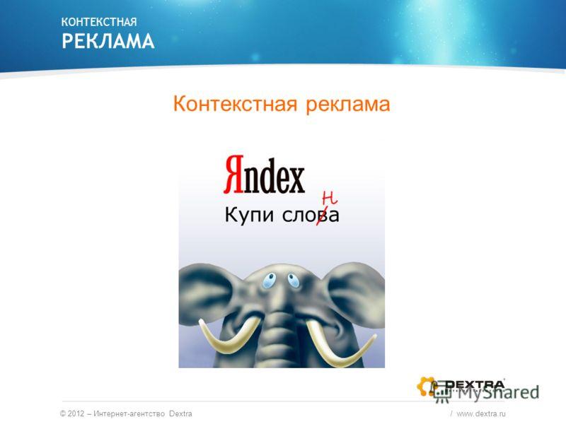 Контекстная реклама КОНТЕКСТНАЯ РЕКЛАМА © 2012 – Интернет-агентство Dextra / www.dextra.ru