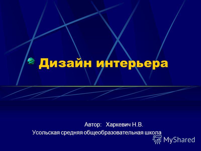 Дизайн интерьера Автор: Харкевич Н.В. Усольская средняя общеобразовательная школа
