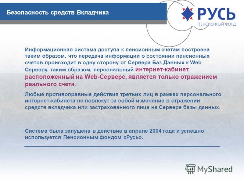 Безопасность средств Вкладчика Информационная система доступа к пенсионным счетам построена таким образом, что передача информации о состоянии пенсионных счетов происходит в одну сторону от Сервера Баз Данных к Web Серверу, таким образом, персональны