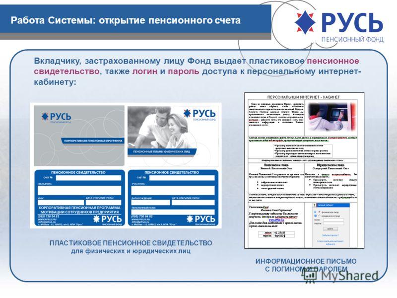 Работа Системы: открытие пенсионного счета Вкладчику, застрахованному лицу Фонд выдает пластиковое пенсионное свидетельство, также логин и пароль доступа к персональному интернет- кабинету: ПЛАСТИКОВОЕ ПЕНСИОННОЕ СВИДЕТЕЛЬСТВО для физических и юридич