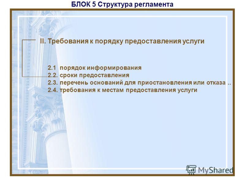 БЛОК 5 Структура регламента II. Требования к порядку предоставления услуги 2.1 порядок информирования 2.2. сроки предоставления 2.3. перечень оснований для приостановления или отказа.. 2.4. требования к местам предоставления услуги