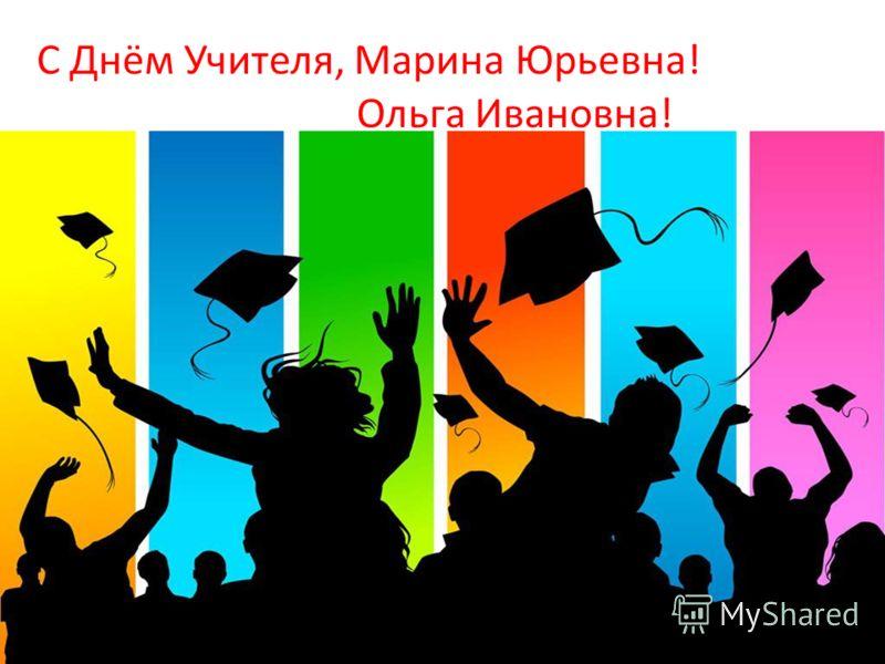 С Днём Учителя, Марина Юрьевна! Ольга Ивановна!