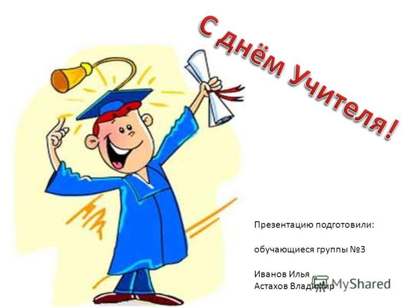 Презентацию подготовили: обучающиеся группы 3 Иванов Илья Астахов Владимир