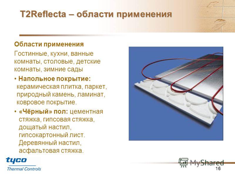 Т2Reflecta – энергосберегающая система обогрева пола 15 Компоненты системы Саморегулирумый греющий кабель T2Red. Пластины T2Reflecta: -Пазы для установки кабеля. -Теплоизоляция с отражающим алюминиевым покрытием (0,5 мм) Концевые пластины для разворо