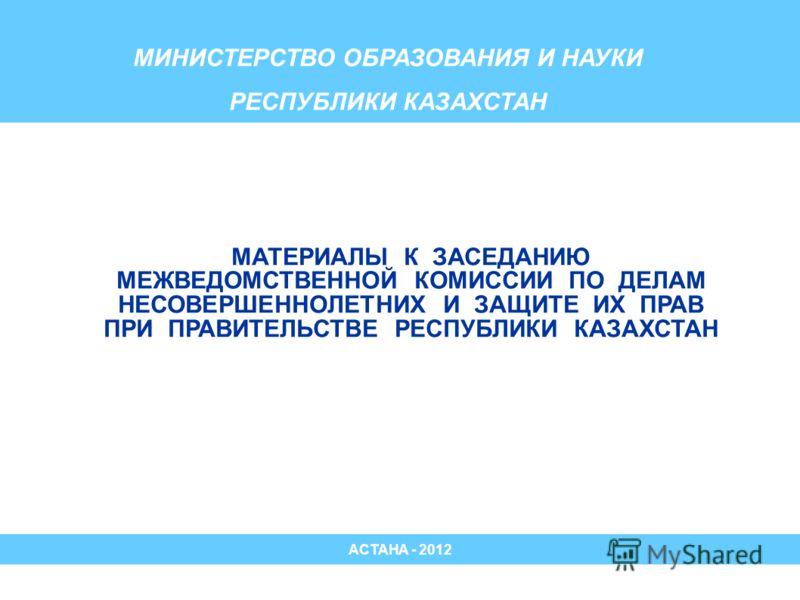 МИНИСТЕРСТВО ОБРАЗОВАНИЯ И НАУКИ РЕСПУБЛИКИ КАЗАХСТАН МАТЕРИАЛЫ К ЗАСЕДАНИЮ МЕЖВЕДОМСТВЕННОЙ КОМИССИИ ПО ДЕЛАМ НЕСОВЕРШЕННОЛЕТНИХ И ЗАЩИТЕ ИХ ПРАВ ПРИ ПРАВИТЕЛЬСТВЕ РЕСПУБЛИКИ КАЗАХСТАН АСТАНА - 2012