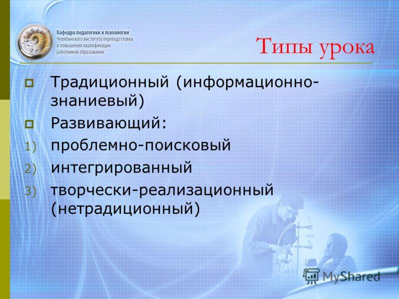 Типы урока Традиционный (информационно- знаниевый) Развивающий: 1) проблемно-поисковый 2) интегрированный 3) творчески-реализационный (нетрадиционный)