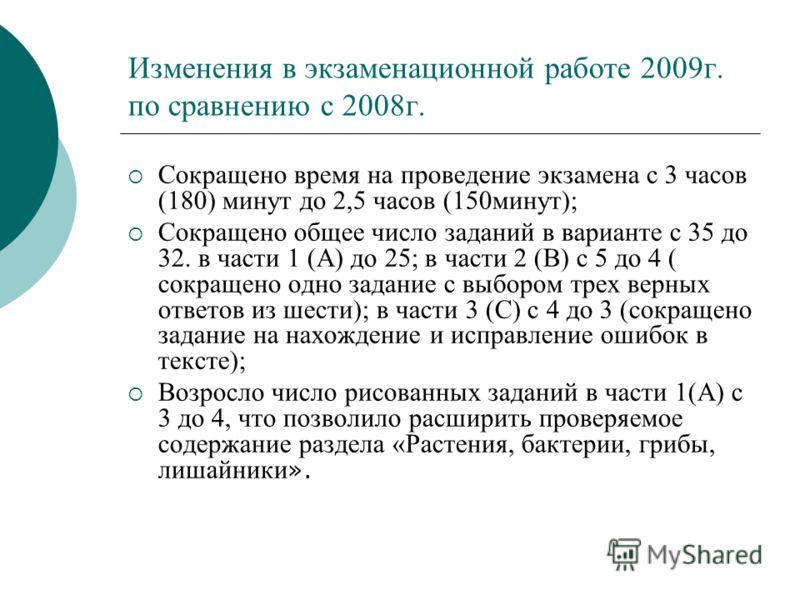 Изменения в экзаменационной работе 2009г. по сравнению с 2008г. Сокращено время на проведение экзамена с 3 часов (180) минут до 2,5 часов (150минут); Сокращено общее число заданий в варианте с 35 до 32. в части 1 (А) до 25; в части 2 (В) с 5 до 4 ( с