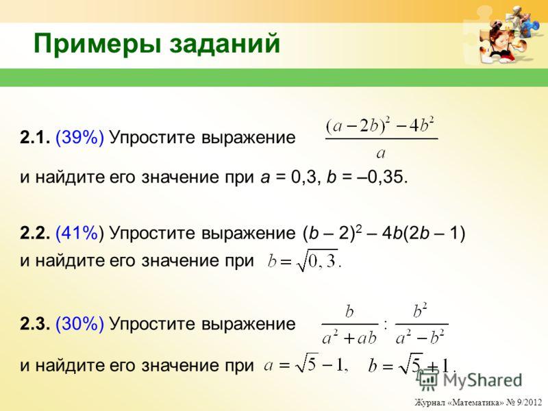 Журнал «Математика» 9/2012 Примеры заданий 2.1. (39%) Упростите выражение и найдите его значение при a = 0,3, b = –0,35. 2.2. (41%) Упростите выражение (b – 2) 2 – 4b(2b – 1) и найдите его значение при 2.3. (30%) Упростите выражение и найдите его зна